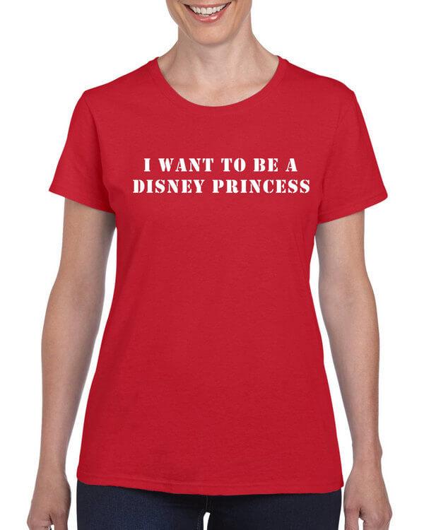 Disney Shirt - I want to be a disney princess - Disney T-Shirt - Funny Disney Shirt - Ladies Disney Shirt - Mens Disney