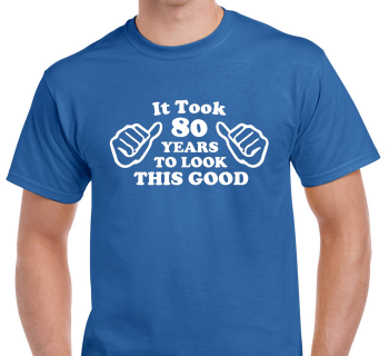 It Took 80 Years To Look This Good T Shirt