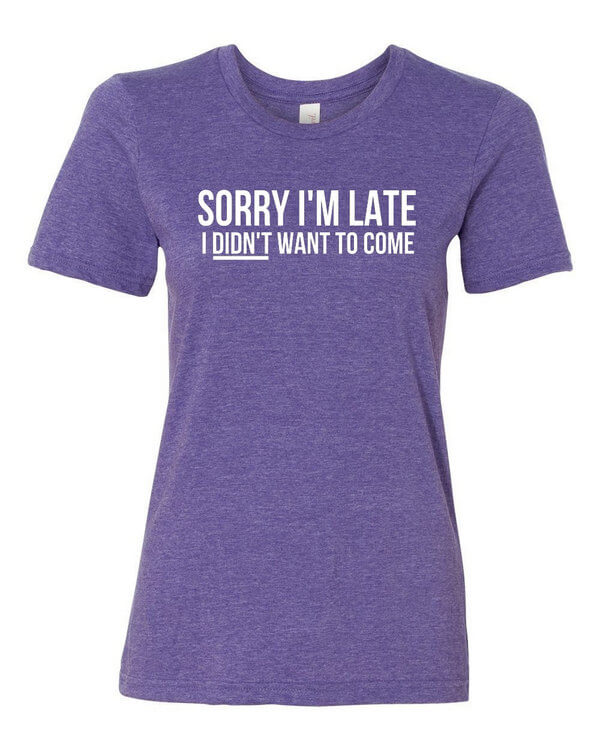 Sorry I'm Late T-Shirt - Ladies Shirt - Funny T-Shirt - Sorry I'm Late I Didnt Want to Come Shirt - Ladies Fit