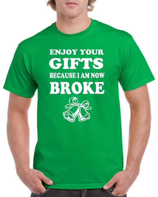 Enjoy Your Gifts Because I Am Now Broke - Funny Christmas Shirt - Hilarious Christmas Shirt